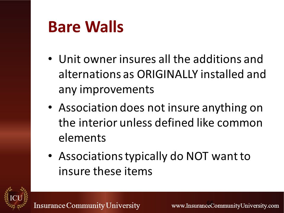 Insurance Community University www.InsuranceCommunityUniversity.com Bare Walls Unit owner insures all the additions and alternations as ORIGINALLY ins