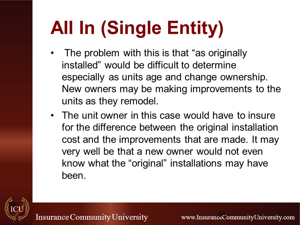 Insurance Community University www.InsuranceCommunityUniversity.com All In (Single Entity) The problem with this is that as originally installed would be difficult to determine especially as units age and change ownership.