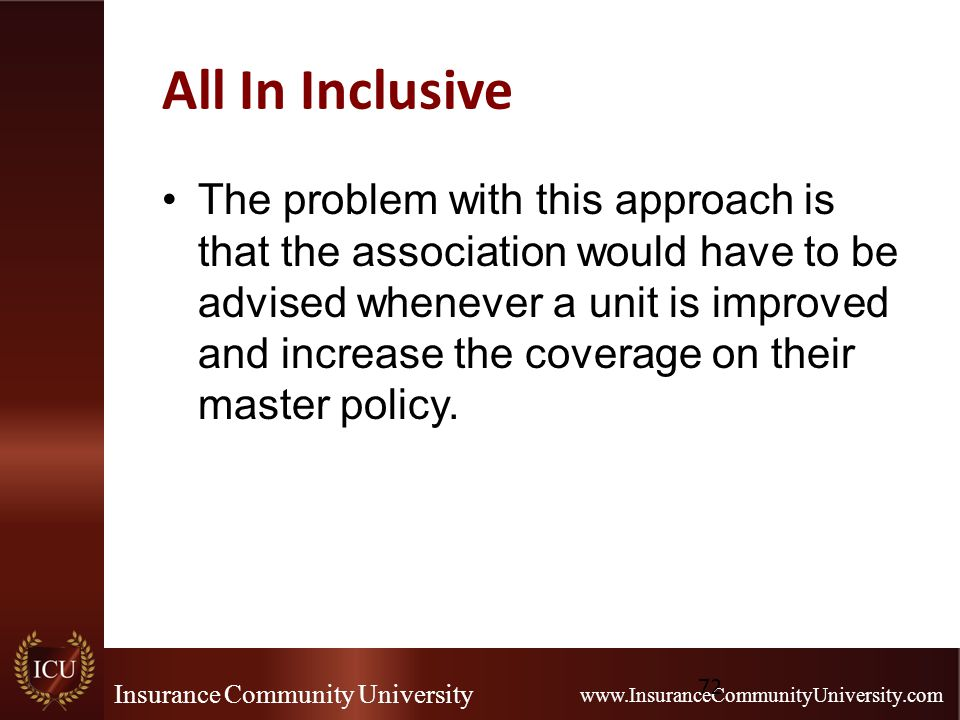 Insurance Community University www.InsuranceCommunityUniversity.com All In Inclusive The problem with this approach is that the association would have to be advised whenever a unit is improved and increase the coverage on their master policy.