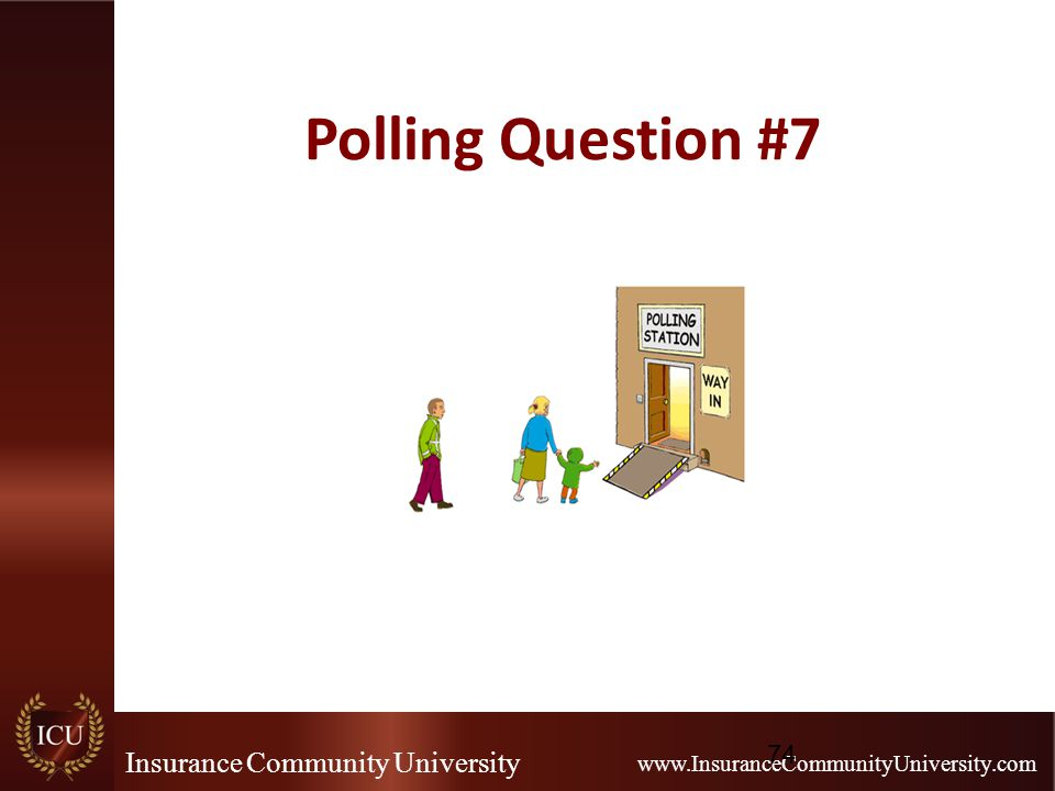 Insurance Community University www.InsuranceCommunityUniversity.com Polling Question #7 74