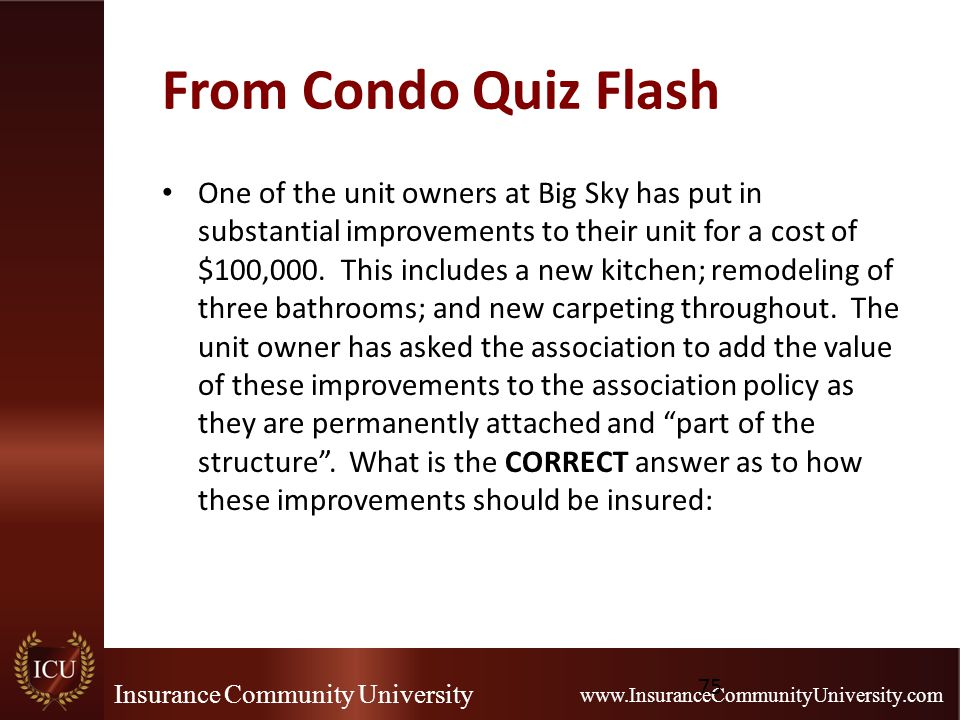 Insurance Community University www.InsuranceCommunityUniversity.com From Condo Quiz Flash One of the unit owners at Big Sky has put in substantial imp