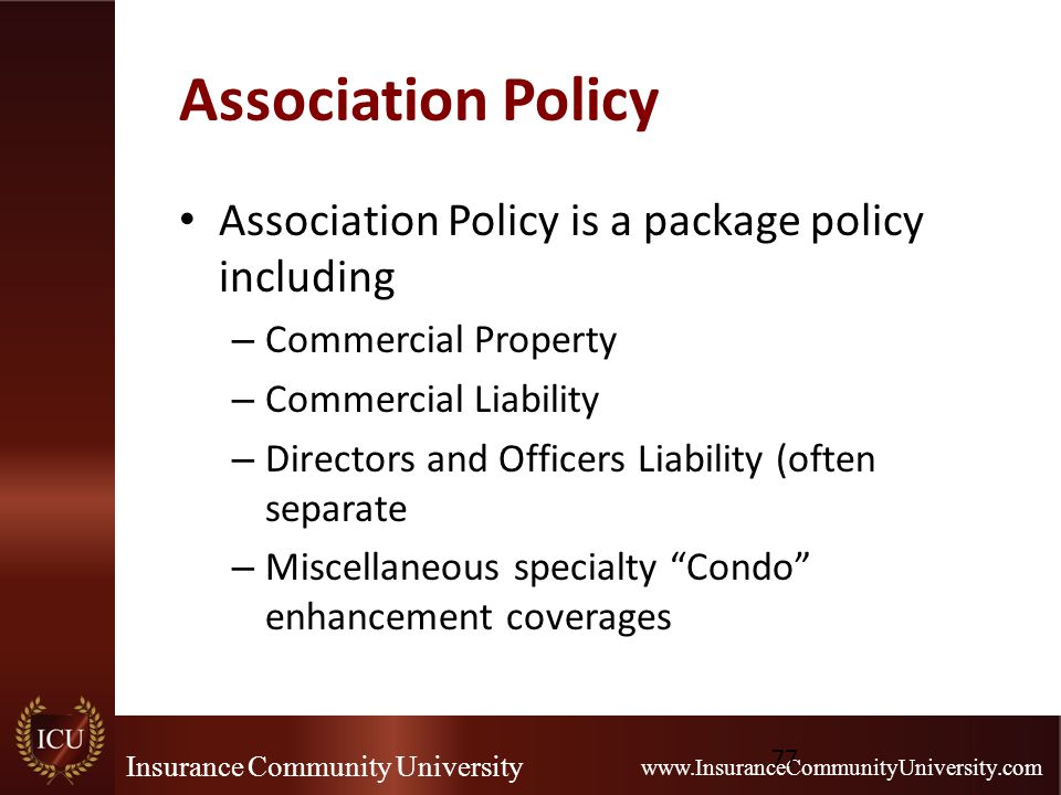 Insurance Community University www.InsuranceCommunityUniversity.com Association Policy Association Policy is a package policy including – Commercial Property – Commercial Liability – Directors and Officers Liability (often separate – Miscellaneous specialty Condo enhancement coverages 77