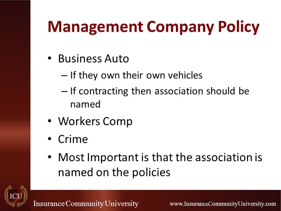 Insurance Community University www.InsuranceCommunityUniversity.com Management Company Policy Business Auto – If they own their own vehicles – If contracting then association should be named Workers Comp Crime Most Important is that the association is named on the policies 80