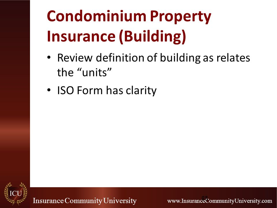 Insurance Community University www.InsuranceCommunityUniversity.com Condominium Property Insurance (Building) Review definition of building as relates the units ISO Form has clarity 85