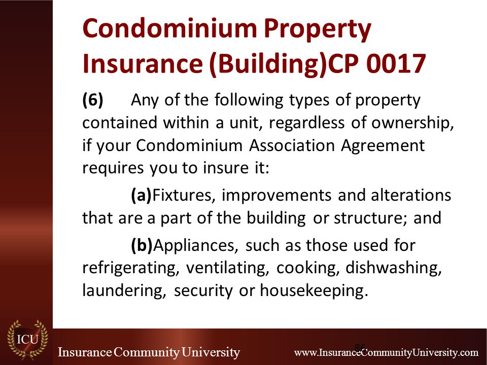 Insurance Community University www.InsuranceCommunityUniversity.com Condominium Property Insurance (Building)CP 0017 (6)Any of the following types of property contained within a unit, regardless of ownership, if your Condominium Association Agreement requires you to insure it: (a)Fixtures, improvements and alterations that are a part of the building or structure; and (b)Appliances, such as those used for refrigerating, ventilating, cooking, dishwashing, laundering, security or housekeeping.