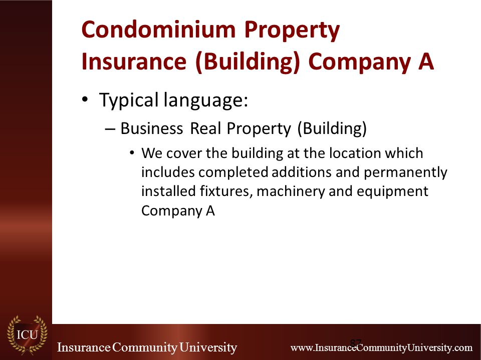 Insurance Community University www.InsuranceCommunityUniversity.com Condominium Property Insurance (Building) Company A Typical language: – Business Real Property (Building) We cover the building at the location which includes completed additions and permanently installed fixtures, machinery and equipment Company A 87