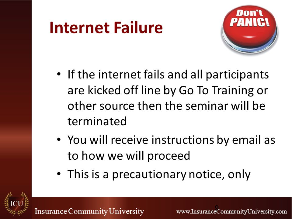 Insurance Community University www.InsuranceCommunityUniversity.com Internet Failure If the internet fails and all participants are kicked off line by Go To Training or other source then the seminar will be terminated You will receive instructions by email as to how we will proceed This is a precautionary notice, only 9