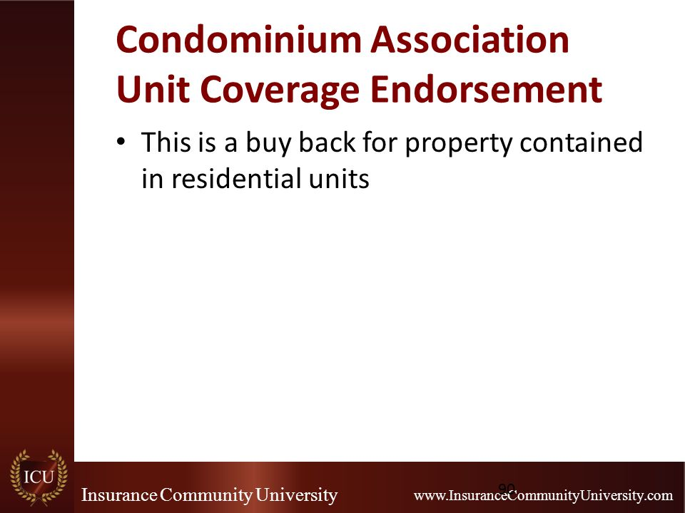 Insurance Community University www.InsuranceCommunityUniversity.com Condominium Association Unit Coverage Endorsement This is a buy back for property