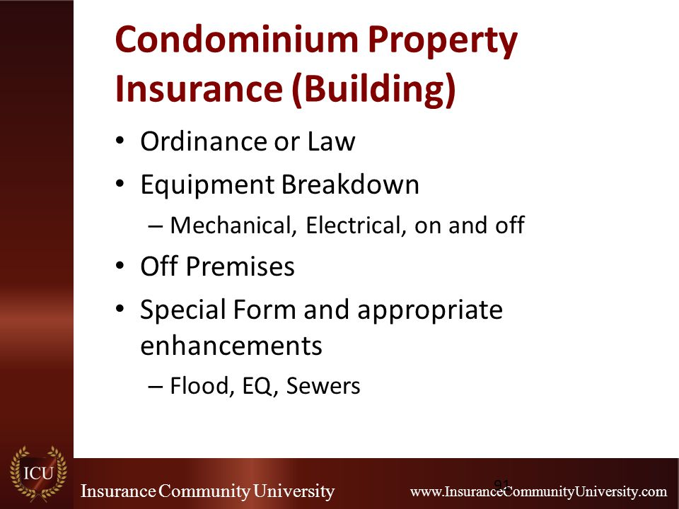 Insurance Community University www.InsuranceCommunityUniversity.com Condominium Property Insurance (Building) Ordinance or Law Equipment Breakdown – Mechanical, Electrical, on and off Off Premises Special Form and appropriate enhancements – Flood, EQ, Sewers 91