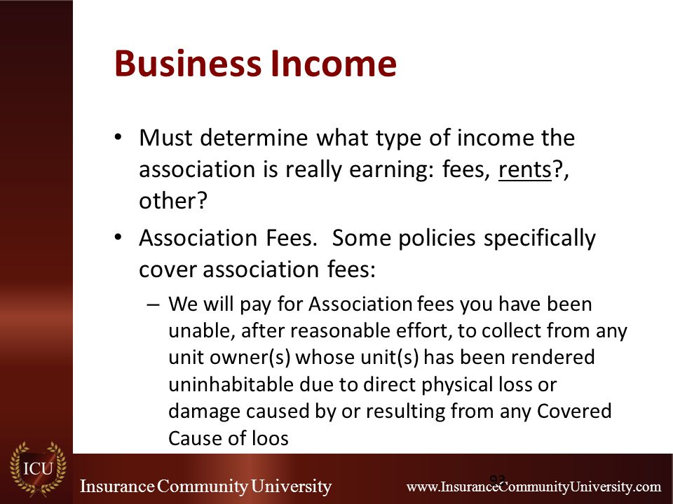 Insurance Community University www.InsuranceCommunityUniversity.com Business Income Must determine what type of income the association is really earning: fees, rents , other.