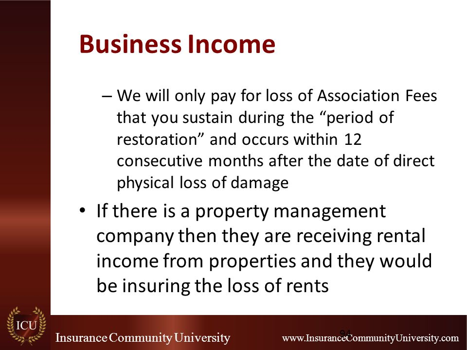 Insurance Community University www.InsuranceCommunityUniversity.com Business Income – We will only pay for loss of Association Fees that you sustain during the period of restoration and occurs within 12 consecutive months after the date of direct physical loss of damage If there is a property management company then they are receiving rental income from properties and they would be insuring the loss of rents 94