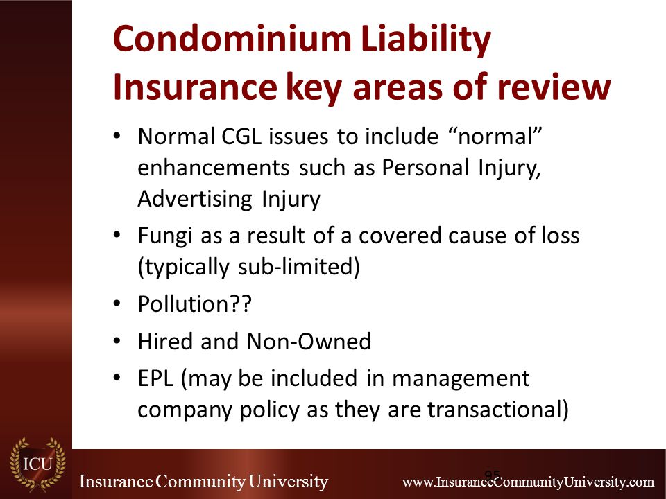 Insurance Community University www.InsuranceCommunityUniversity.com Condominium Liability Insurance key areas of review Normal CGL issues to include normal enhancements such as Personal Injury, Advertising Injury Fungi as a result of a covered cause of loss (typically sub-limited) Pollution .