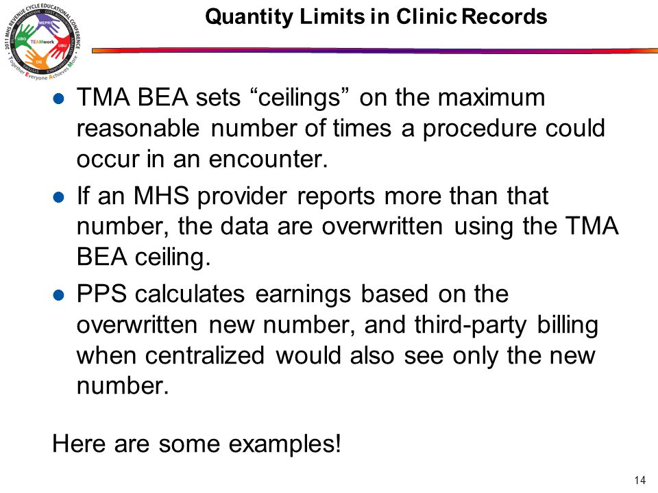 14 Quantity Limits in Clinic Records TMA BEA sets ceilings on the maximum reasonable number of times a procedure could occur in an encounter.