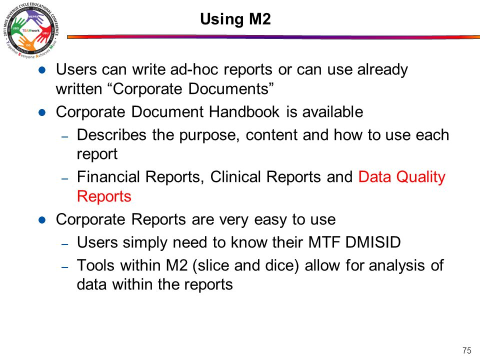 Using M2 Users can write ad-hoc reports or can use already written Corporate Documents Corporate Document Handbook is available – Describes the purpose, content and how to use each report – Financial Reports, Clinical Reports and Data Quality Reports Corporate Reports are very easy to use – Users simply need to know their MTF DMISID – Tools within M2 (slice and dice) allow for analysis of data within the reports 75