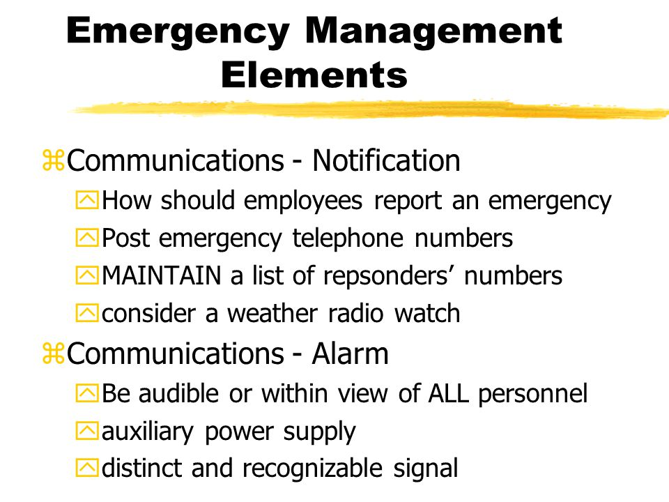 Emergency Management Elements zCommunications - Notification yHow should employees report an emergency yPost emergency telephone numbers yMAINTAIN a list of repsonders' numbers yconsider a weather radio watch zCommunications - Alarm yBe audible or within view of ALL personnel yauxiliary power supply ydistinct and recognizable signal