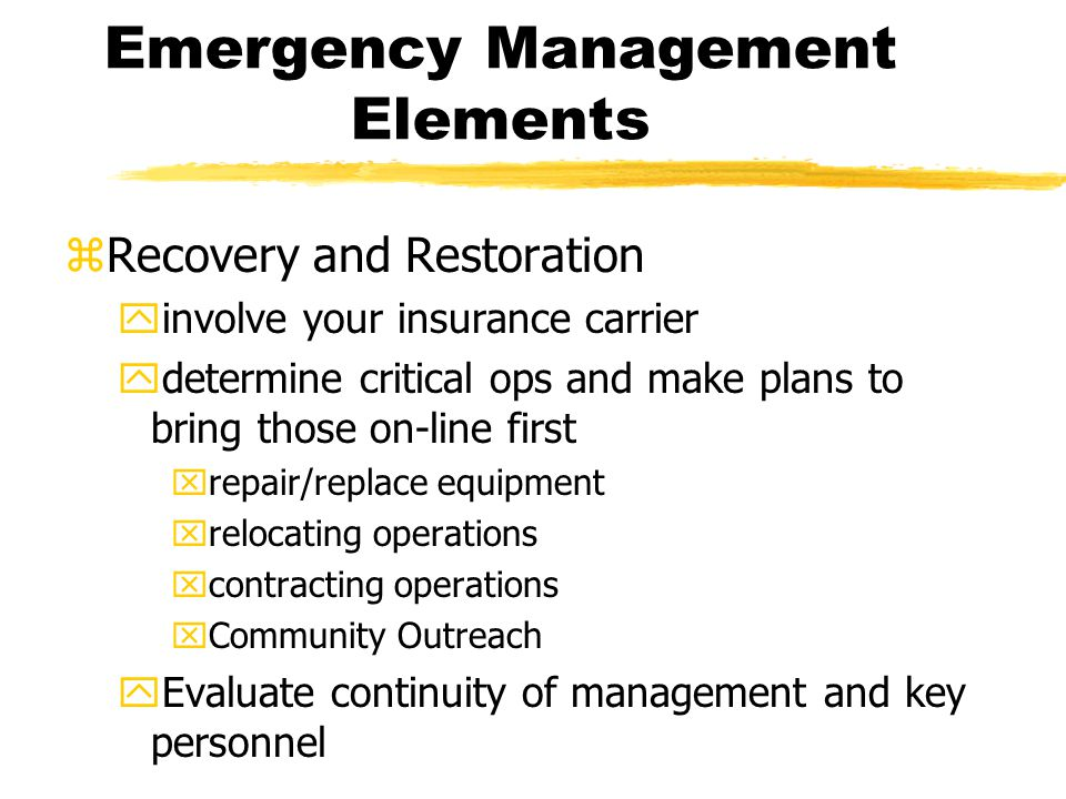Emergency Management Elements zRecovery and Restoration yinvolve your insurance carrier ydetermine critical ops and make plans to bring those on-line first xrepair/replace equipment xrelocating operations xcontracting operations xCommunity Outreach yEvaluate continuity of management and key personnel