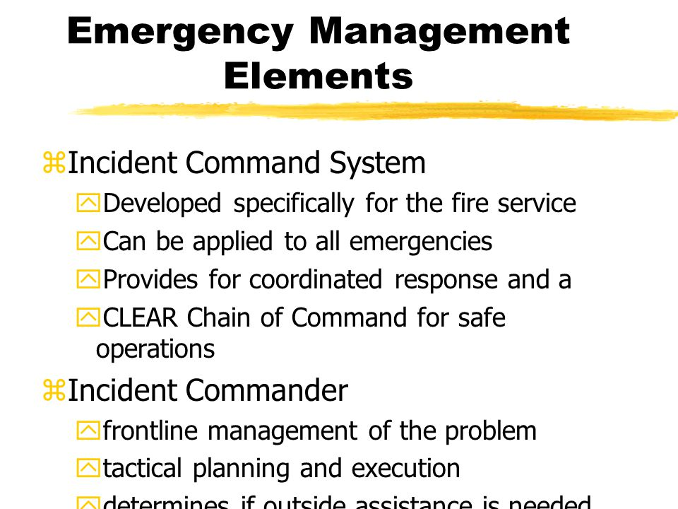 Emergency Management Elements zIncident Command System yDeveloped specifically for the fire service yCan be applied to all emergencies yProvides for coordinated response and a yCLEAR Chain of Command for safe operations zIncident Commander yfrontline management of the problem ytactical planning and execution ydetermines if outside assistance is needed