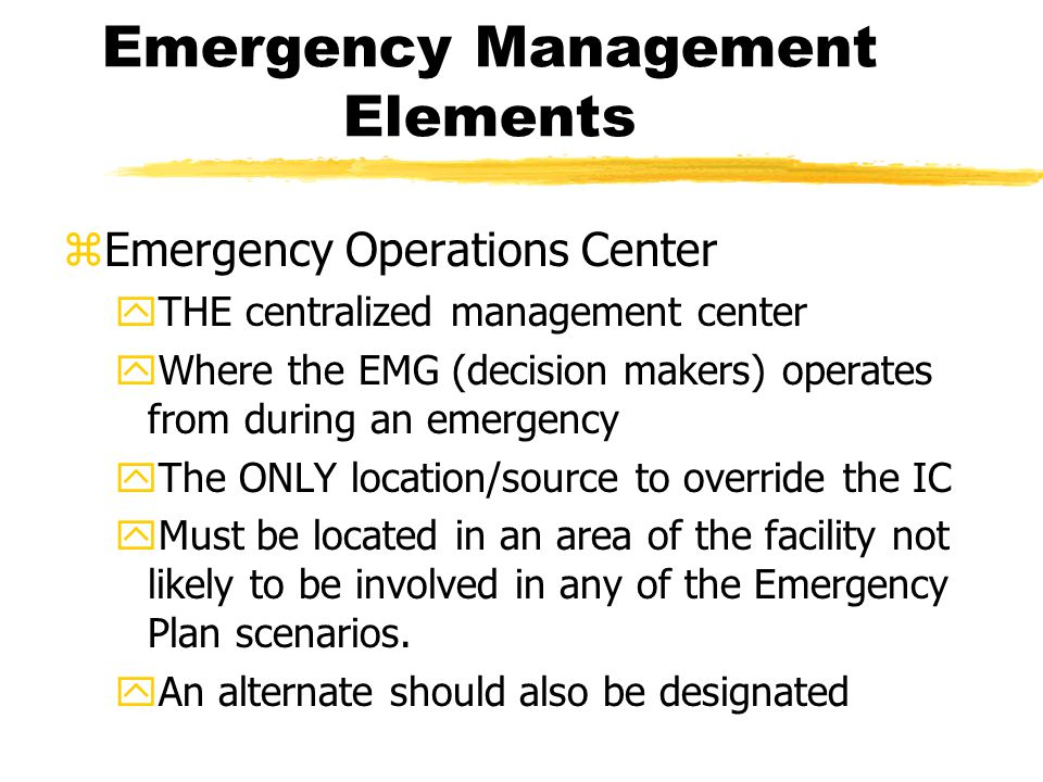 Emergency Management Elements zEmergency Operations Center yTHE centralized management center yWhere the EMG (decision makers) operates from during an emergency yThe ONLY location/source to override the IC yMust be located in an area of the facility not likely to be involved in any of the Emergency Plan scenarios.
