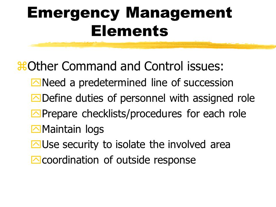 Emergency Management Elements zOther Command and Control issues: yNeed a predetermined line of succession yDefine duties of personnel with assigned role yPrepare checklists/procedures for each role yMaintain logs yUse security to isolate the involved area ycoordination of outside response