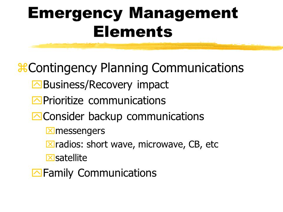 Emergency Management Elements zContingency Planning Communications yBusiness/Recovery impact yPrioritize communications yConsider backup communications xmessengers xradios: short wave, microwave, CB, etc xsatellite yFamily Communications