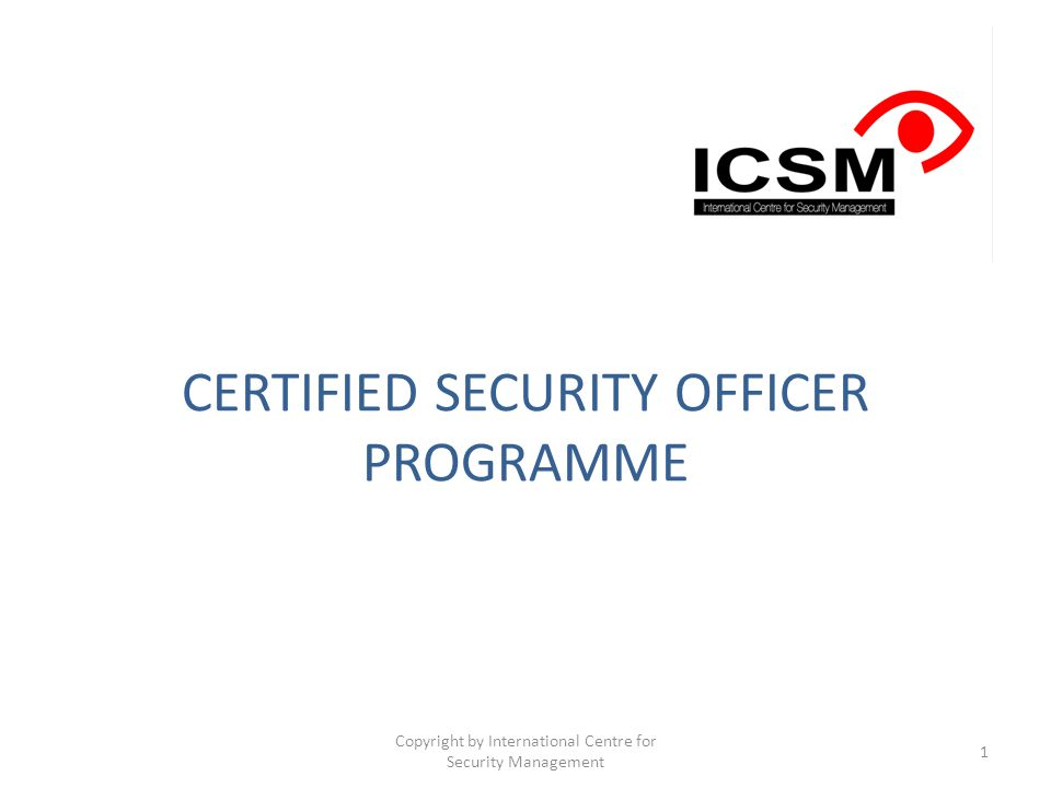 CERTIFIED SECURITY OFFICER PROGRAMME Copyright by International Centre for Security Management 1