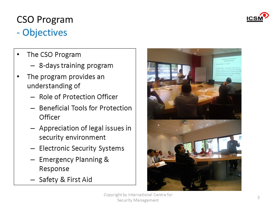 CSO Program - Objectives The CSO Program – 8-days training program The program provides an understanding of – Role of Protection Officer – Beneficial Tools for Protection Officer – Appreciation of legal issues in security environment – Electronic Security Systems – Emergency Planning & Response – Safety & First Aid Copyright by International Centre for Security Management 3