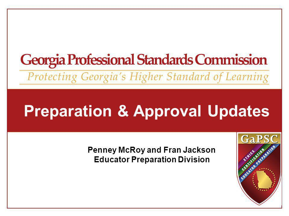Preparation & Approval Updates Penney McRoy and Fran Jackson Educator Preparation Division