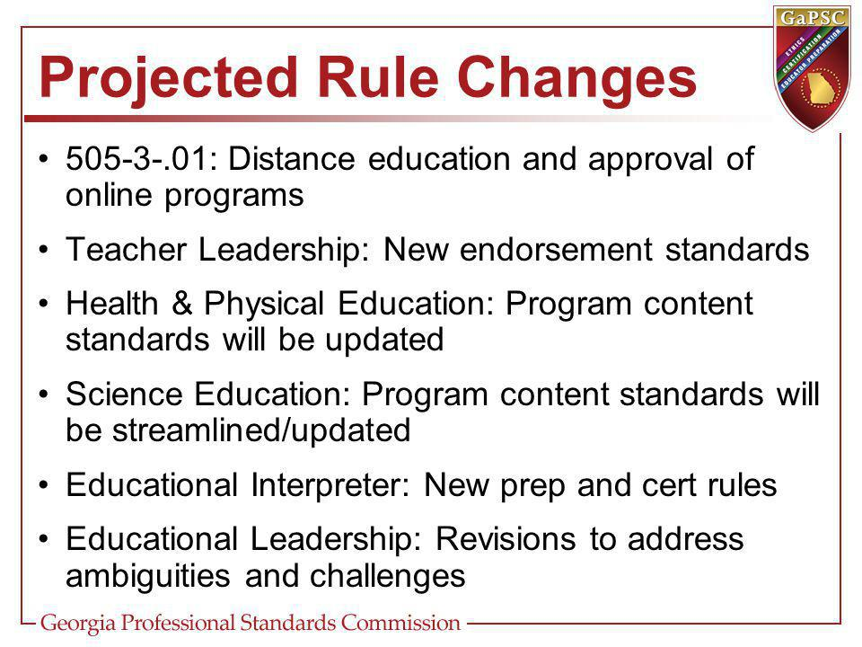 Projected Rule Changes : Distance education and approval of online programs Teacher Leadership: New endorsement standards Health & Physical Education: Program content standards will be updated Science Education: Program content standards will be streamlined/updated Educational Interpreter: New prep and cert rules Educational Leadership: Revisions to address ambiguities and challenges