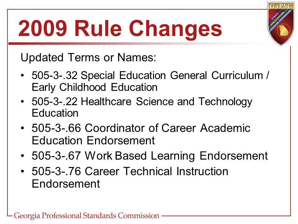 2009 Rule Changes Updated Terms or Names: Special Education General Curriculum / Early Childhood Education Healthcare Science and Technology Education Coordinator of Career Academic Education Endorsement Work Based Learning Endorsement Career Technical Instruction Endorsement