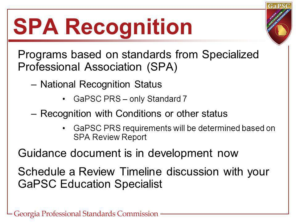 SPA Recognition Programs based on standards from Specialized Professional Association (SPA) –National Recognition Status GaPSC PRS – only Standard 7 –Recognition with Conditions or other status GaPSC PRS requirements will be determined based on SPA Review Report Guidance document is in development now Schedule a Review Timeline discussion with your GaPSC Education Specialist