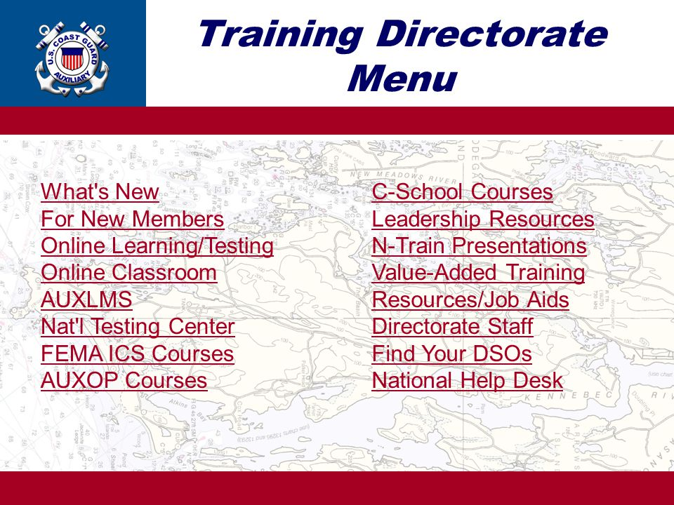 Training Directorate Menu What s New For New Members Online Learning/Testing Online Classroom AUXLMS Nat l Testing Center FEMA ICS Courses AUXOP Courses C-School Courses Leadership Resources N-Train Presentations Value-Added Training Resources/Job Aids Directorate Staff Find Your DSOs National Help Desk