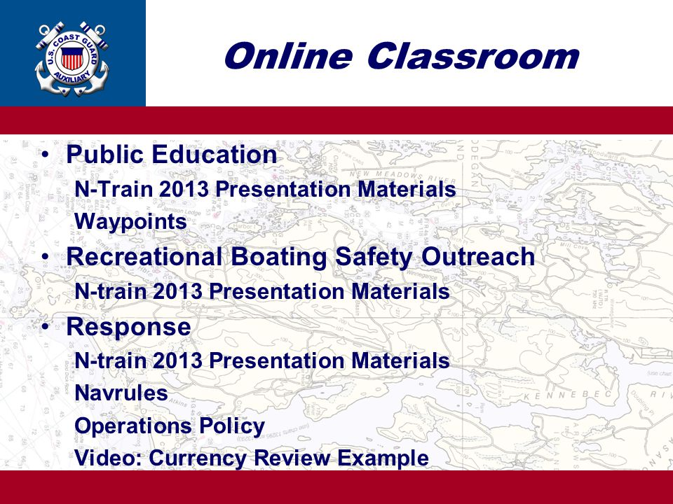 Online Classroom Public Education N-Train 2013 Presentation Materials Waypoints Recreational Boating Safety Outreach N-train 2013 Presentation Materials Response N-train 2013 Presentation Materials Navrules Operations Policy Video: Currency Review Example