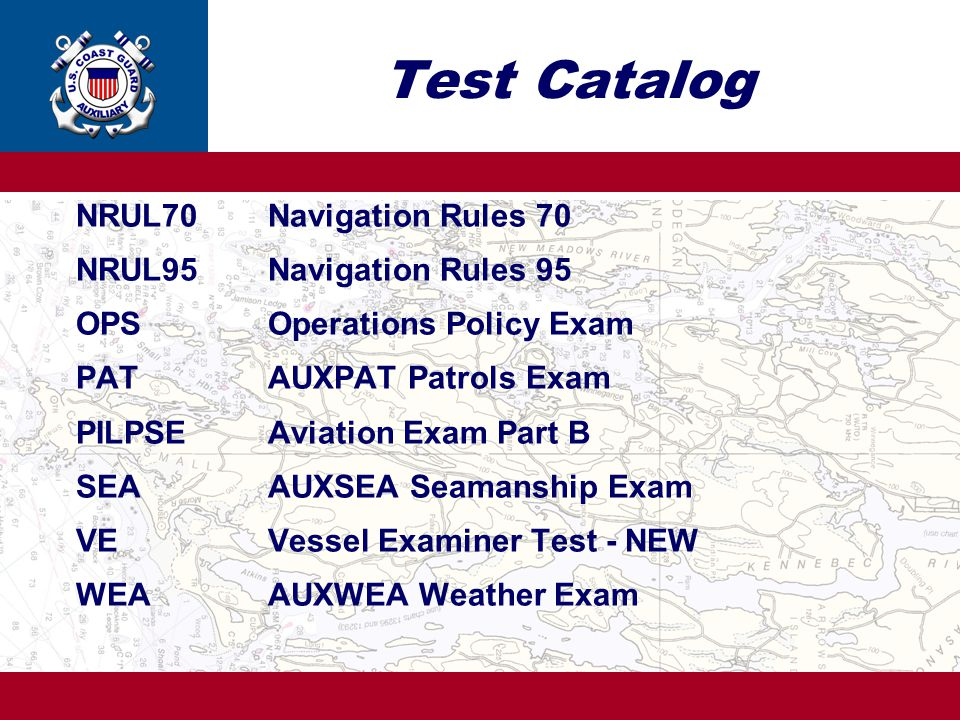 Test Catalog NRUL70Navigation Rules 70 NRUL95Navigation Rules 95 OPSOperations Policy Exam PATAUXPAT Patrols Exam PILPSEAviation Exam Part B SEAAUXSEA Seamanship Exam VEVessel Examiner Test - NEW WEAAUXWEA Weather Exam