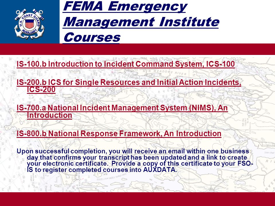 FEMA Emergency Management Institute Courses IS-100.b Introduction to Incident Command System, ICS-100 IS-200.b ICS for Single Resources and Initial Action Incidents, ICS-200 IS-700.a National Incident Management System (NIMS), An Introduction IS-800.b National Response Framework, An Introduction Upon successful completion, you will receive an email within one business day that confirms your transcript has been updated and a link to create your electronic certificate.