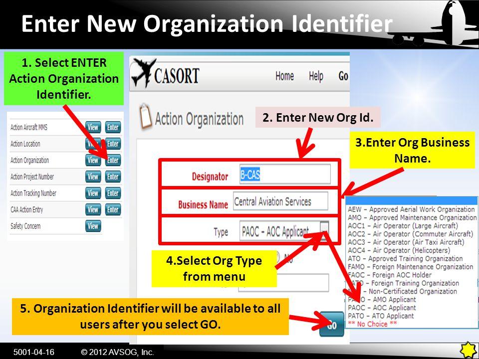 Enter New Organization Identifier 1. Select ENTER Action Organization Identifier. 5001-04-16© 2012 AVSOG, Inc. 2. Enter New Org Id. 3.Enter Org Busine