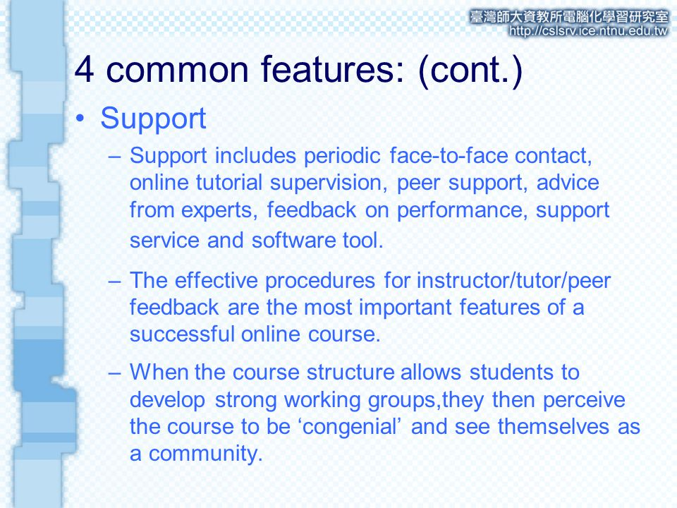 4 common features: (cont.) Support –Support includes periodic face-to-face contact, online tutorial supervision, peer support, advice from experts, feedback on performance, support service and software tool.