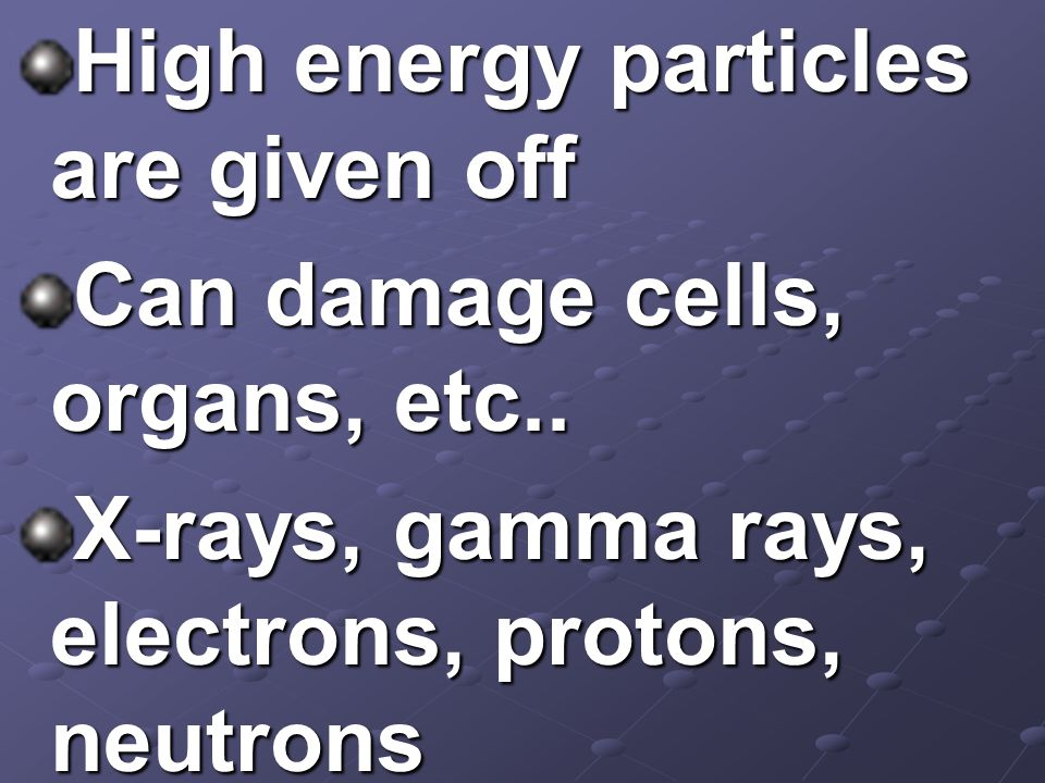 High energy particles are given off Can damage cells, organs, etc.. X-rays, gamma rays, electrons, protons, neutrons
