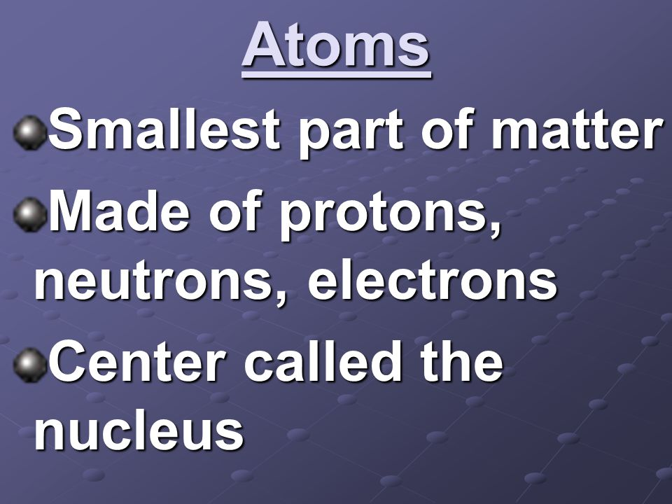 Atoms Smallest part of matter Made of protons, neutrons, electrons Center called the nucleus