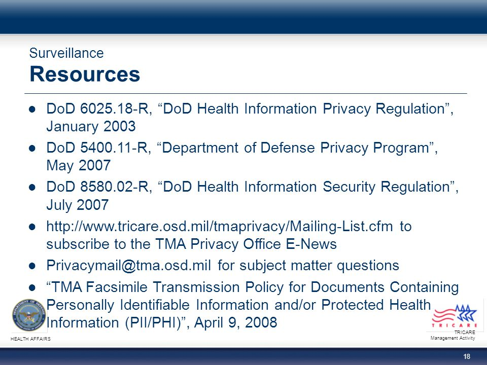 TRICARE Management Activity HEALTH AFFAIRS 18 Surveillance Resources DoD R, DoD Health Information Privacy Regulation , January 2003 DoD R, Department of Defense Privacy Program , May 2007 DoD R, DoD Health Information Security Regulation , July to subscribe to the TMA Privacy Office E-News for subject matter questions TMA Facsimile Transmission Policy for Documents Containing Personally Identifiable Information and/or Protected Health Information (PII/PHI) , April 9, 2008