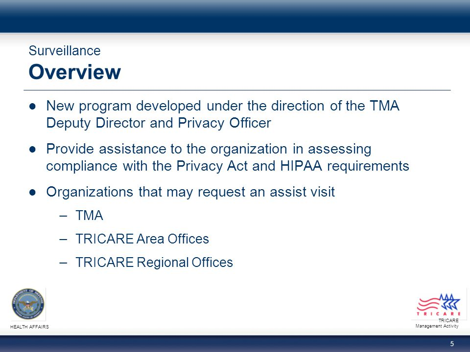 TRICARE Management Activity HEALTH AFFAIRS 5 Surveillance Overview New program developed under the direction of the TMA Deputy Director and Privacy Officer Provide assistance to the organization in assessing compliance with the Privacy Act and HIPAA requirements Organizations that may request an assist visit − TMA − TRICARE Area Offices − TRICARE Regional Offices