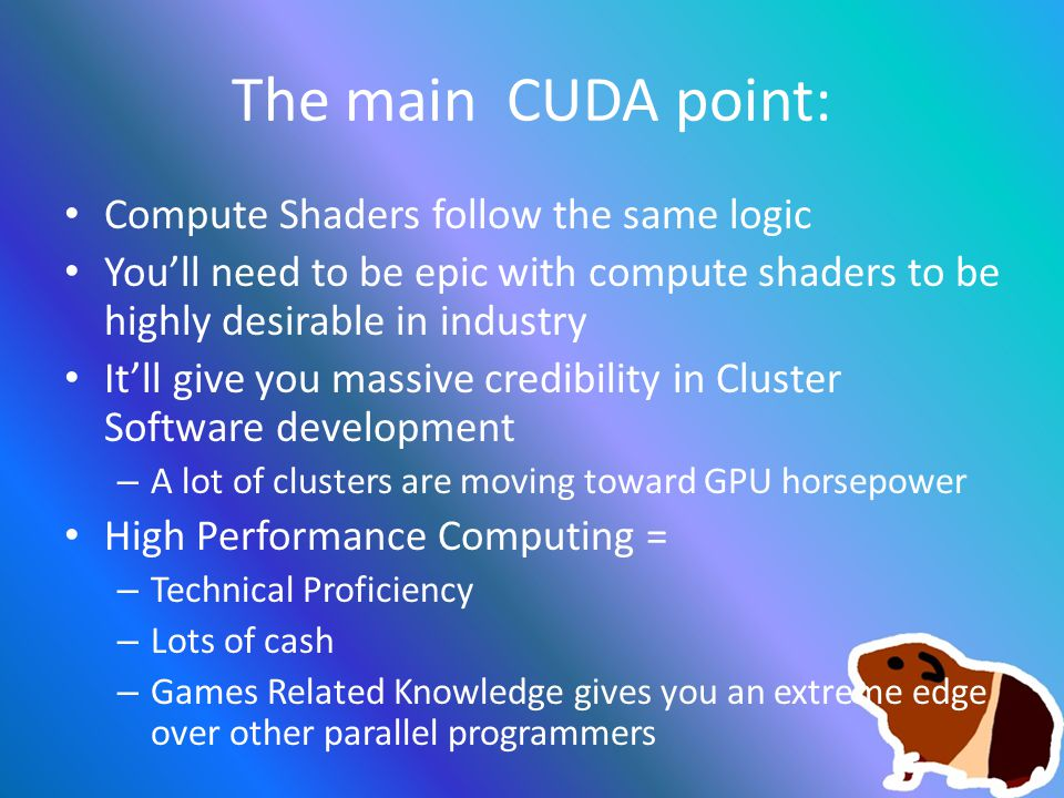 The main CUDA point: Compute Shaders follow the same logic You'll need to be epic with compute shaders to be highly desirable in industry It'll give you massive credibility in Cluster Software development – A lot of clusters are moving toward GPU horsepower High Performance Computing = – Technical Proficiency – Lots of cash – Games Related Knowledge gives you an extreme edge over other parallel programmers