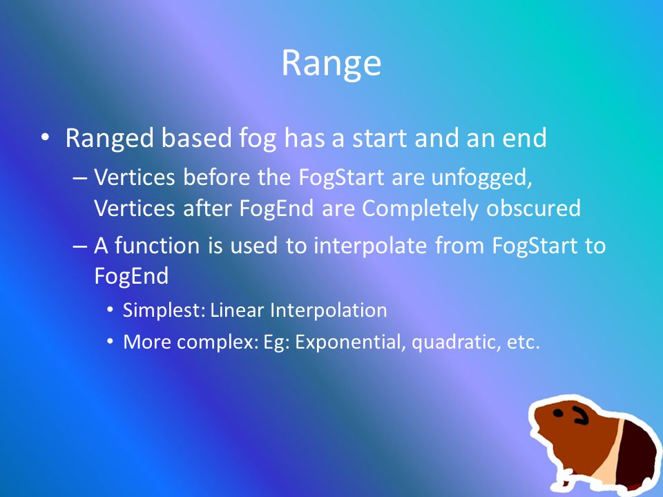 Range Ranged based fog has a start and an end – Vertices before the FogStart are unfogged, Vertices after FogEnd are Completely obscured – A function is used to interpolate from FogStart to FogEnd Simplest: Linear Interpolation More complex: Eg: Exponential, quadratic, etc.