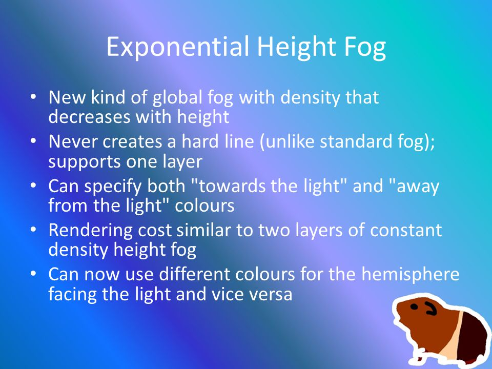 Exponential Height Fog New kind of global fog with density that decreases with height Never creates a hard line (unlike standard fog); supports one layer Can specify both towards the light and away from the light colours Rendering cost similar to two layers of constant density height fog Can now use different colours for the hemisphere facing the light and vice versa