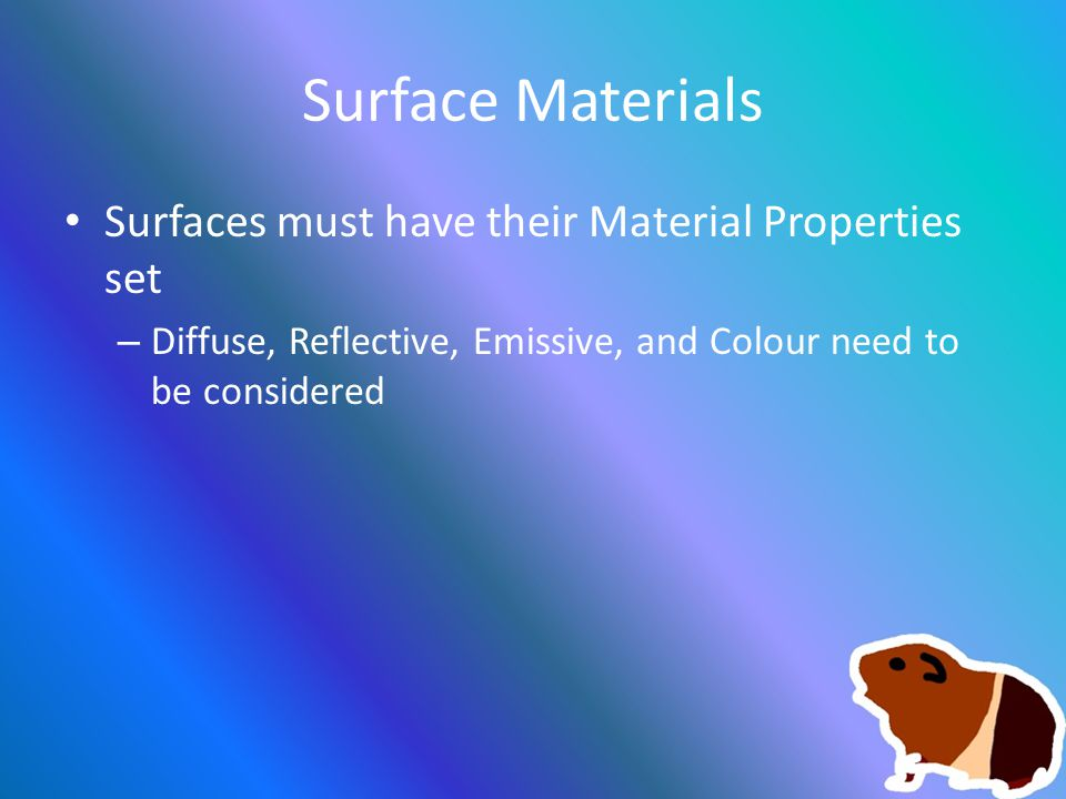 Surface Materials Surfaces must have their Material Properties set – Diffuse, Reflective, Emissive, and Colour need to be considered