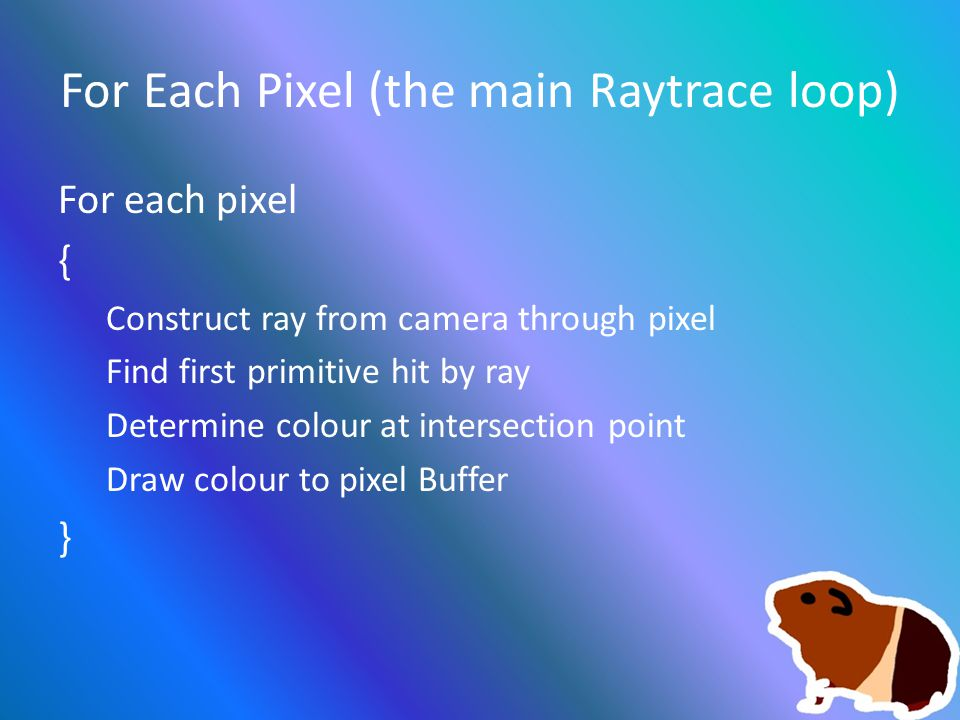 For Each Pixel (the main Raytrace loop) For each pixel { Construct ray from camera through pixel Find first primitive hit by ray Determine colour at intersection point Draw colour to pixel Buffer }