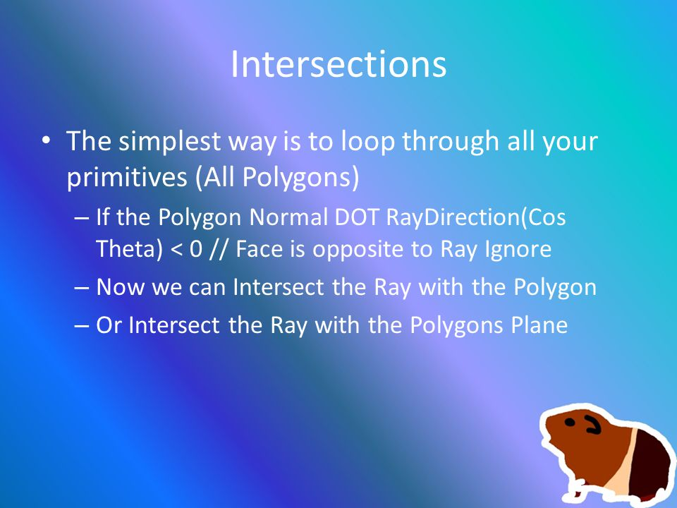 Intersections The simplest way is to loop through all your primitives (All Polygons) – If the Polygon Normal DOT RayDirection(Cos Theta) < 0 // Face is opposite to Ray Ignore – Now we can Intersect the Ray with the Polygon – Or Intersect the Ray with the Polygons Plane