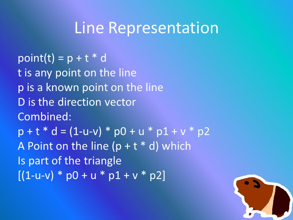 Line Representation point(t) = p + t * d t is any point on the line p is a known point on the line D is the direction vector Combined: p + t * d = (1-u-v) * p0 + u * p1 + v * p2 A Point on the line (p + t * d) which Is part of the triangle [(1-u-v) * p0 + u * p1 + v * p2]