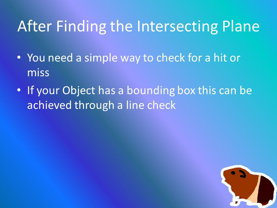 After Finding the Intersecting Plane You need a simple way to check for a hit or miss If your Object has a bounding box this can be achieved through a line check
