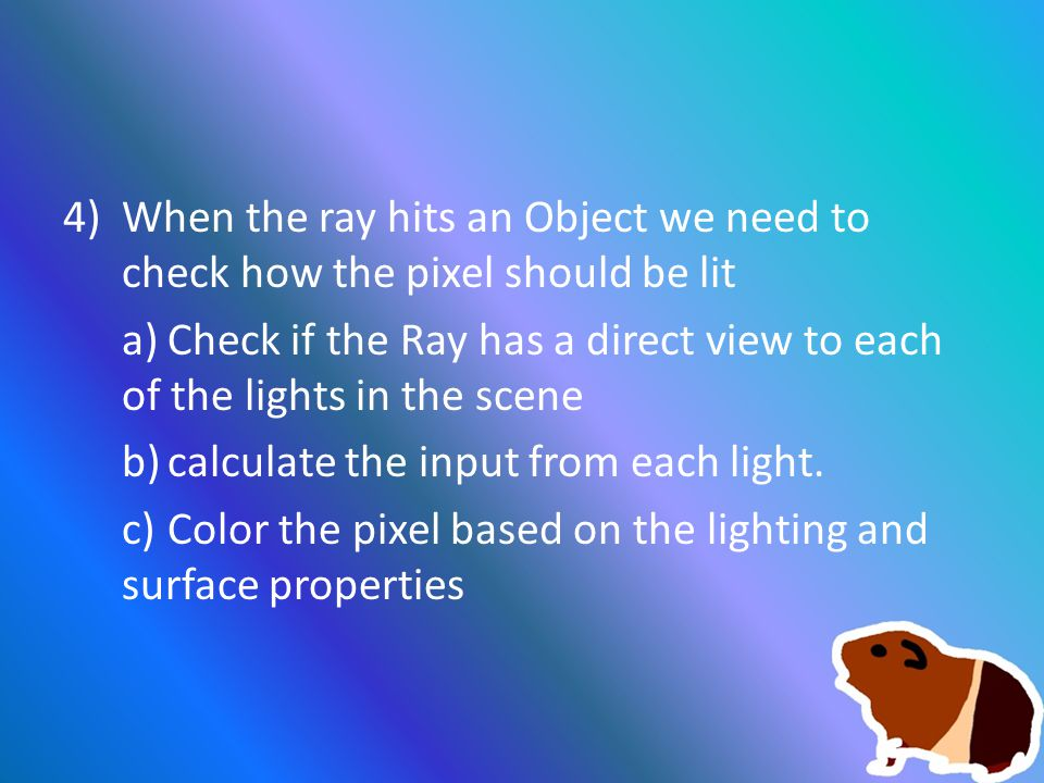 4)When the ray hits an Object we need to check how the pixel should be lit a)Check if the Ray has a direct view to each of the lights in the scene b)calculate the input from each light.