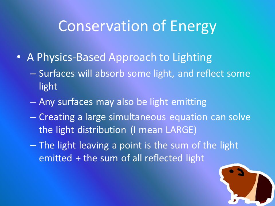 Conservation of Energy A Physics-Based Approach to Lighting – Surfaces will absorb some light, and reflect some light – Any surfaces may also be light emitting – Creating a large simultaneous equation can solve the light distribution (I mean LARGE) – The light leaving a point is the sum of the light emitted + the sum of all reflected light